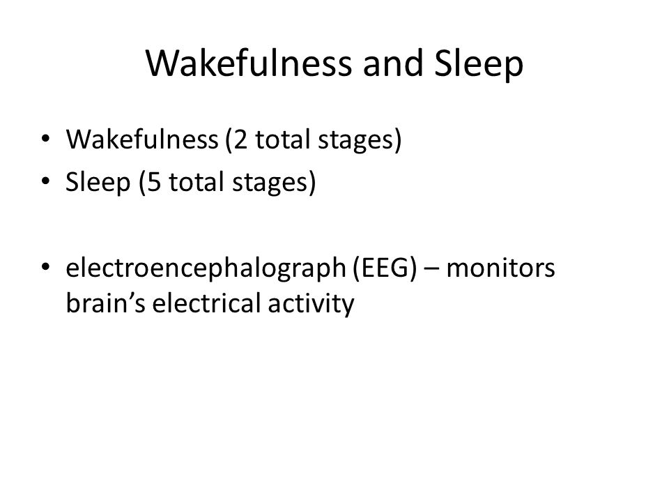 Wakefulness and Sleep Wakefulness (2 total stages) Sleep (5 total stages) electroencephalograph (EEG) – monitors brain's electrical activity