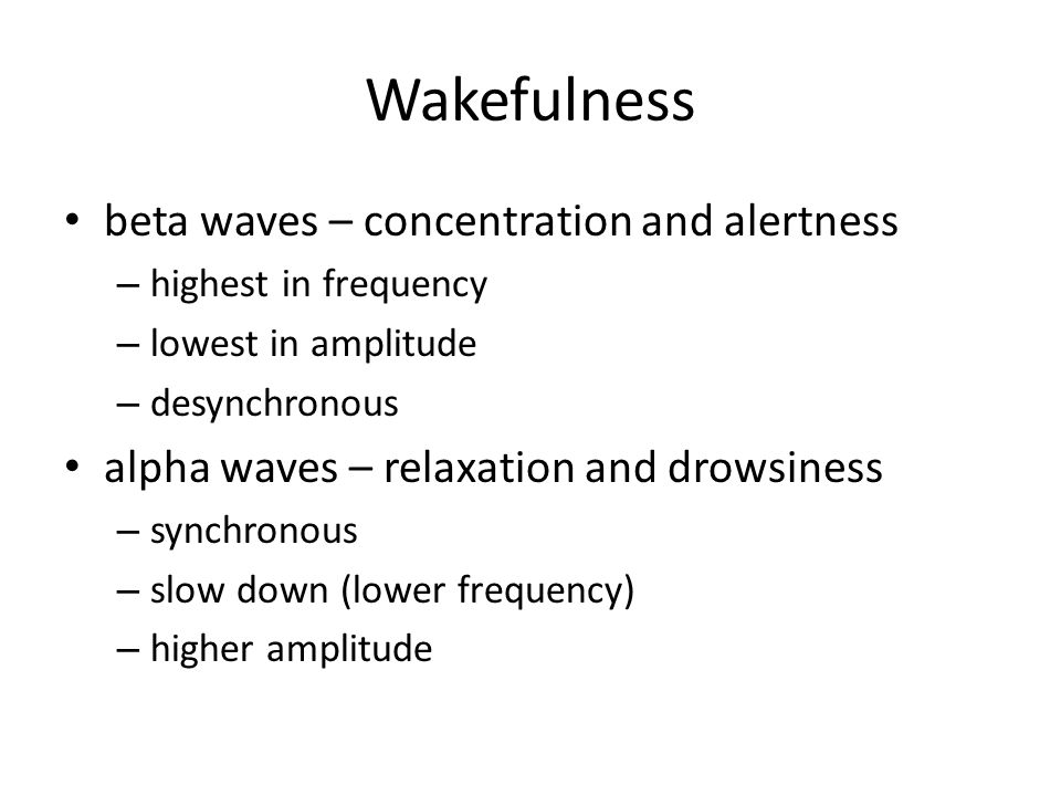 Wakefulness beta waves – concentration and alertness – highest in frequency – lowest in amplitude – desynchronous alpha waves – relaxation and drowsin