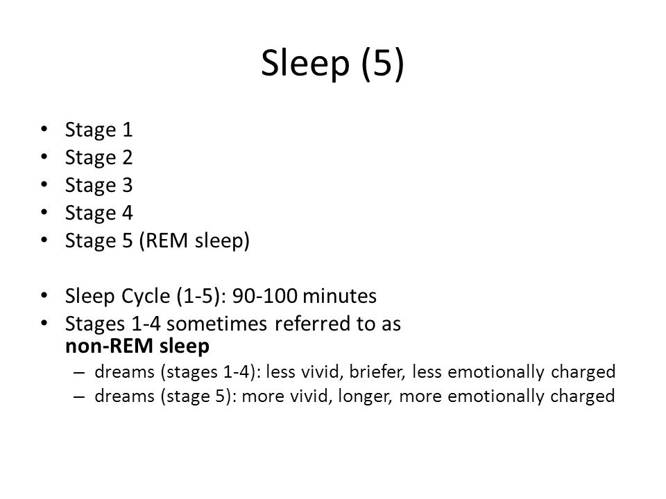 Sleep (5) Stage 1 Stage 2 Stage 3 Stage 4 Stage 5 (REM sleep) Sleep Cycle (1-5): 90-100 minutes Stages 1-4 sometimes referred to as non-REM sleep – dr