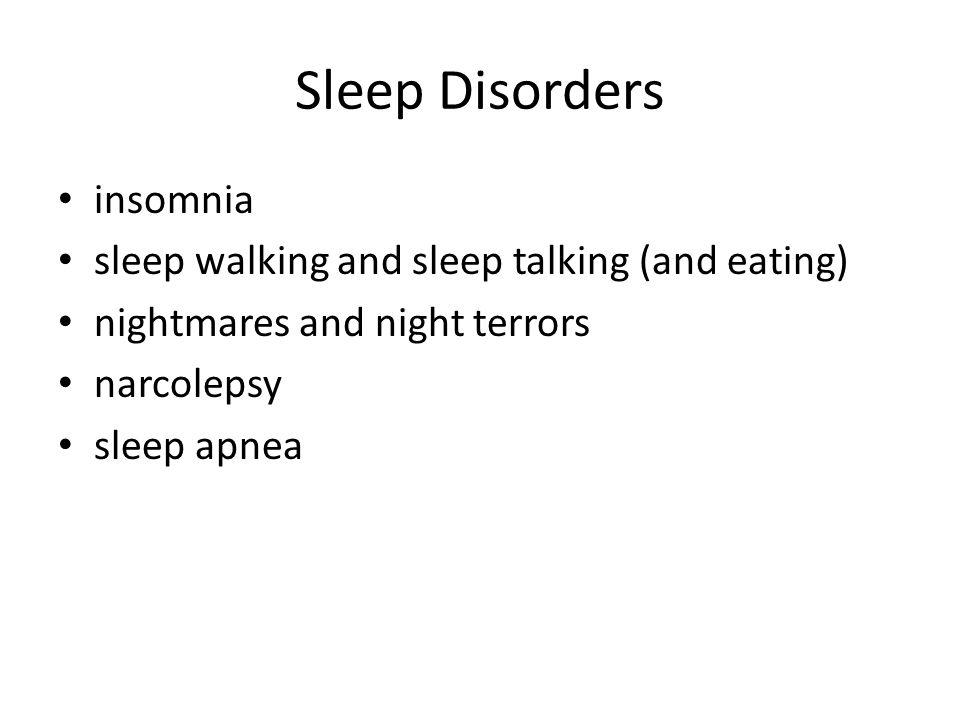 Sleep Disorders insomnia sleep walking and sleep talking (and eating) nightmares and night terrors narcolepsy sleep apnea