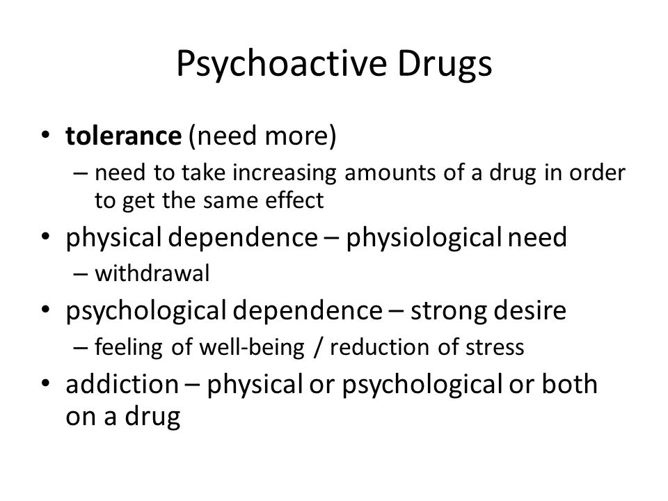 Psychoactive Drugs tolerance (need more) – need to take increasing amounts of a drug in order to get the same effect physical dependence – physiologic