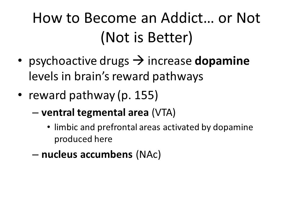 How to Become an Addict… or Not (Not is Better) psychoactive drugs  increase dopamine levels in brain's reward pathways reward pathway (p. 155) – ven
