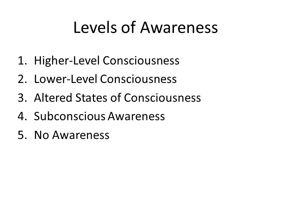 Levels of Awareness 1.Higher-Level Consciousness 2.Lower-Level Consciousness 3.Altered States of Consciousness 4.Subconscious Awareness 5.No Awareness