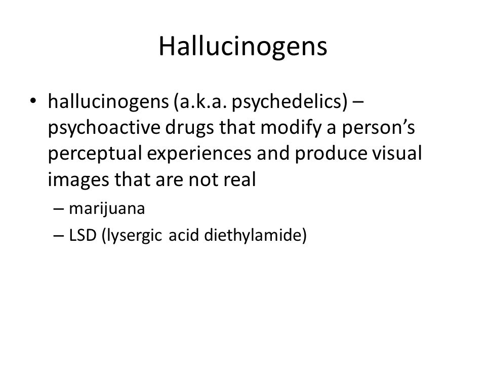 Hallucinogens hallucinogens (a.k.a. psychedelics) – psychoactive drugs that modify a person's perceptual experiences and produce visual images that ar