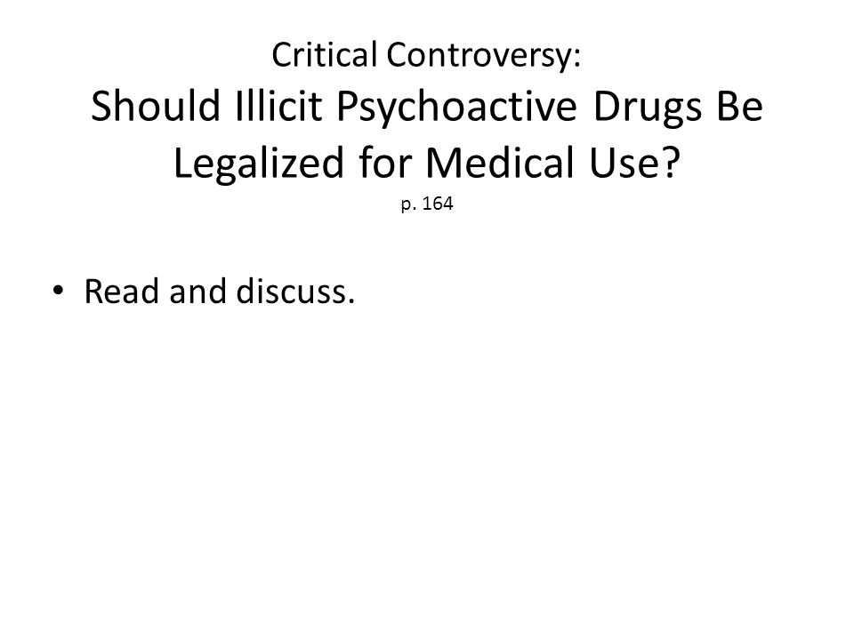 Critical Controversy: Should Illicit Psychoactive Drugs Be Legalized for Medical Use? p. 164 Read and discuss.