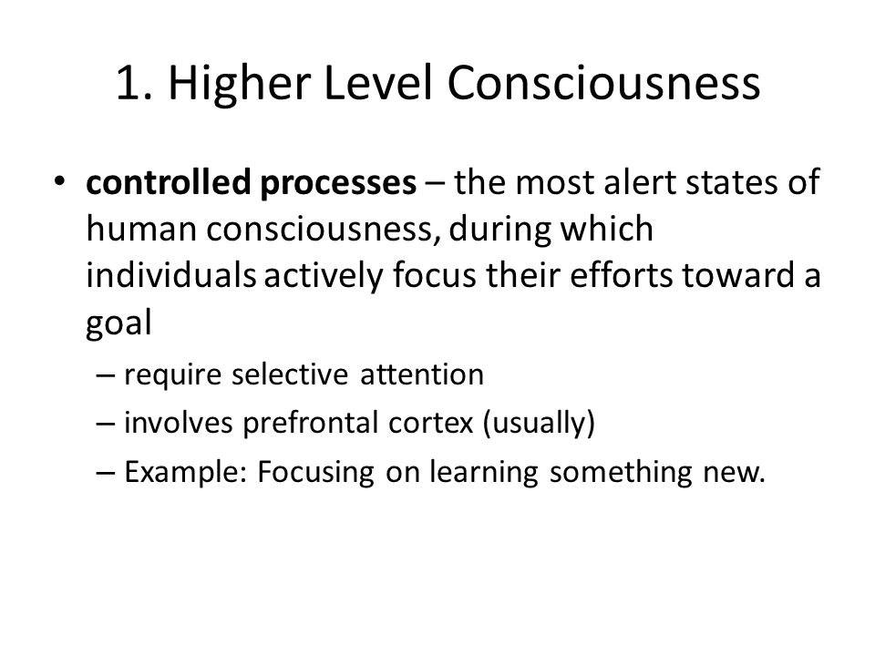 1. Higher Level Consciousness controlled processes – the most alert states of human consciousness, during which individuals actively focus their effor