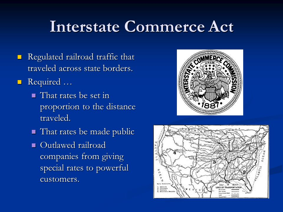 Interstate Commerce Act Regulated railroad traffic that traveled across state borders.