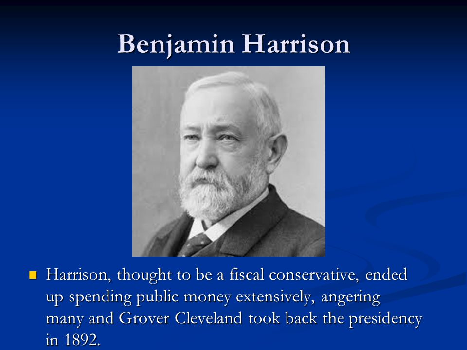 Benjamin Harrison Harrison, thought to be a fiscal conservative, ended up spending public money extensively, angering many and Grover Cleveland took back the presidency in 1892.