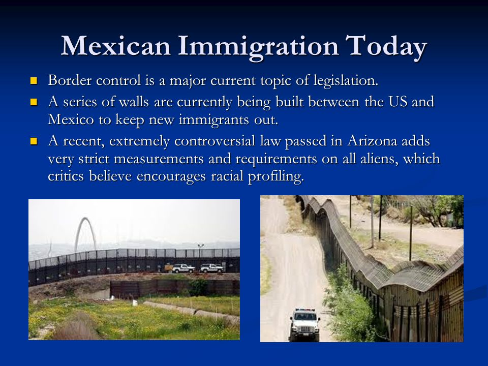 Mexican Immigration Today Border control is a major current topic of legislation.
