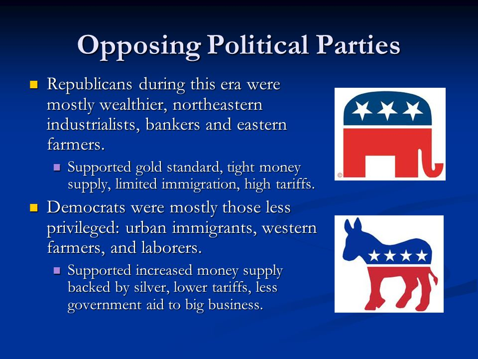 Opposing Political Parties Republicans during this era were mostly wealthier, northeastern industrialists, bankers and eastern farmers.