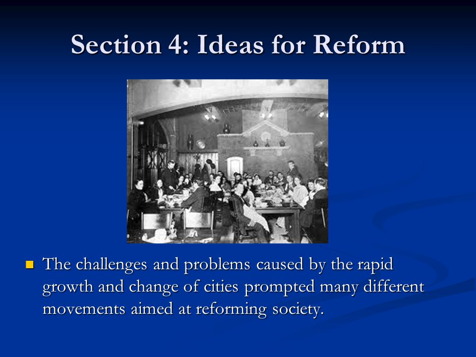 Section 4: Ideas for Reform The challenges and problems caused by the rapid growth and change of cities prompted many different movements aimed at reforming society.