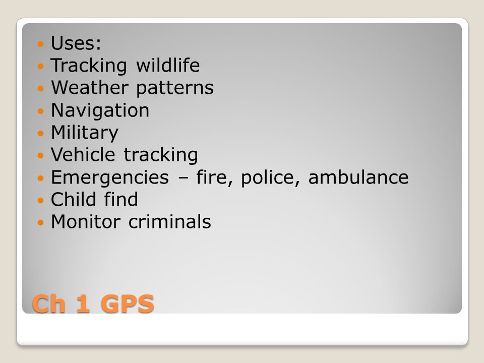 Ch 1 GPS Uses: Tracking wildlife Weather patterns Navigation Military Vehicle tracking Emergencies – fire, police, ambulance Child find Monitor criminals