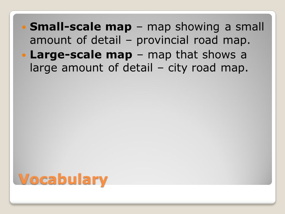 Vocabulary Small-scale map – map showing a small amount of detail – provincial road map.