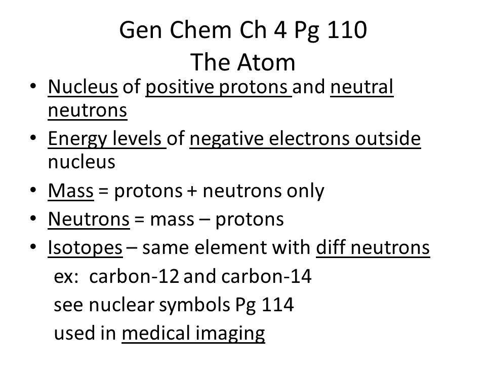 Gen Chem Ch 4 Pg 110 The Atom Nucleus of positive protons and neutral neutrons Energy levels of negative electrons outside nucleus Mass = protons + neutrons only Neutrons = mass – protons Isotopes – same element with diff neutrons ex: carbon-12 and carbon-14 see nuclear symbols Pg 114 used in medical imaging