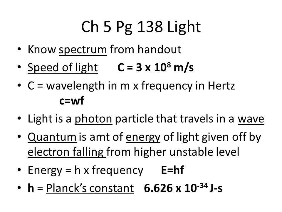 Ch 5 Pg 138 Light Know spectrum from handout Speed of light C = 3 x 10 8 m/s C = wavelength in m x frequency in Hertz c=wf Light is a photon particle