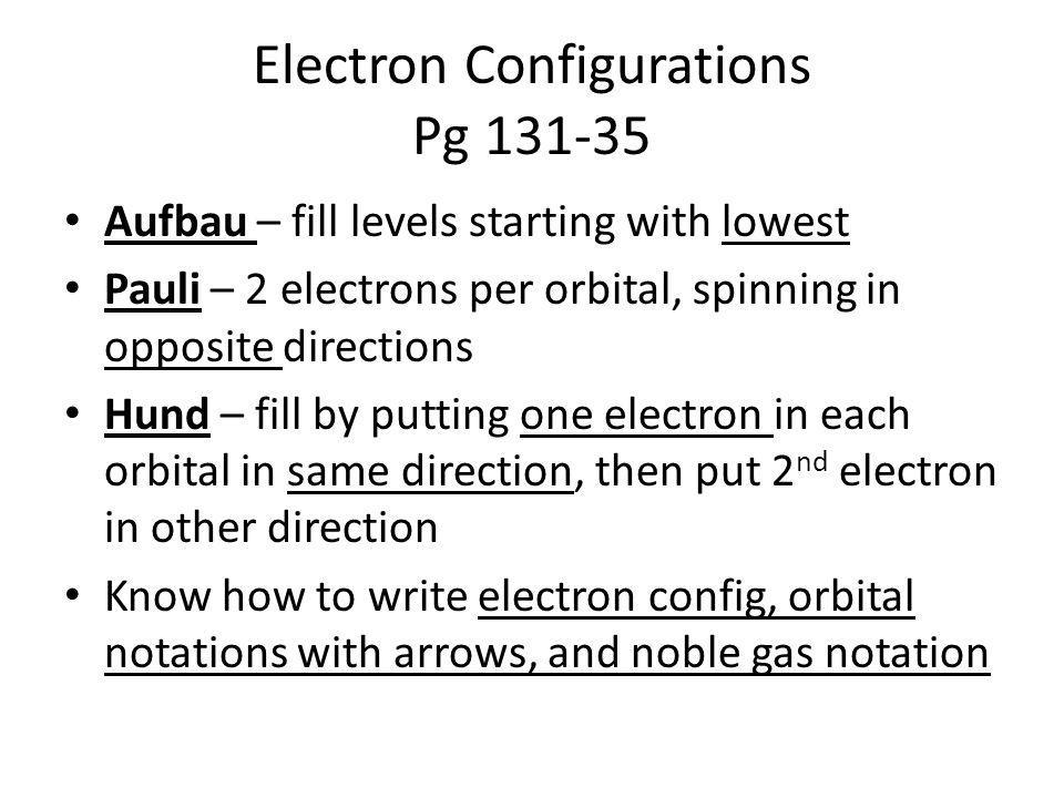 Electron Configurations Pg 131-35 Aufbau – fill levels starting with lowest Pauli – 2 electrons per orbital, spinning in opposite directions Hund – fi
