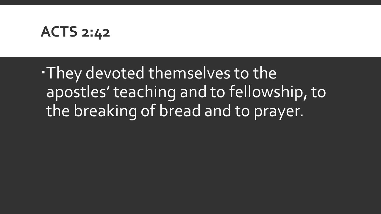 ACTS 2:42  They devoted themselves to the apostles' teaching and to fellowship, to the breaking of bread and to prayer.