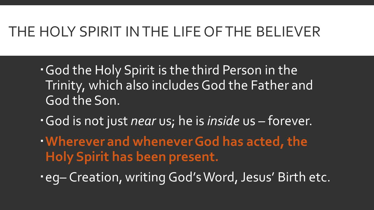 THE HOLY SPIRIT IN THE LIFE OF THE BELIEVER  God the Holy Spirit is the third Person in the Trinity, which also includes God the Father and God the Son.