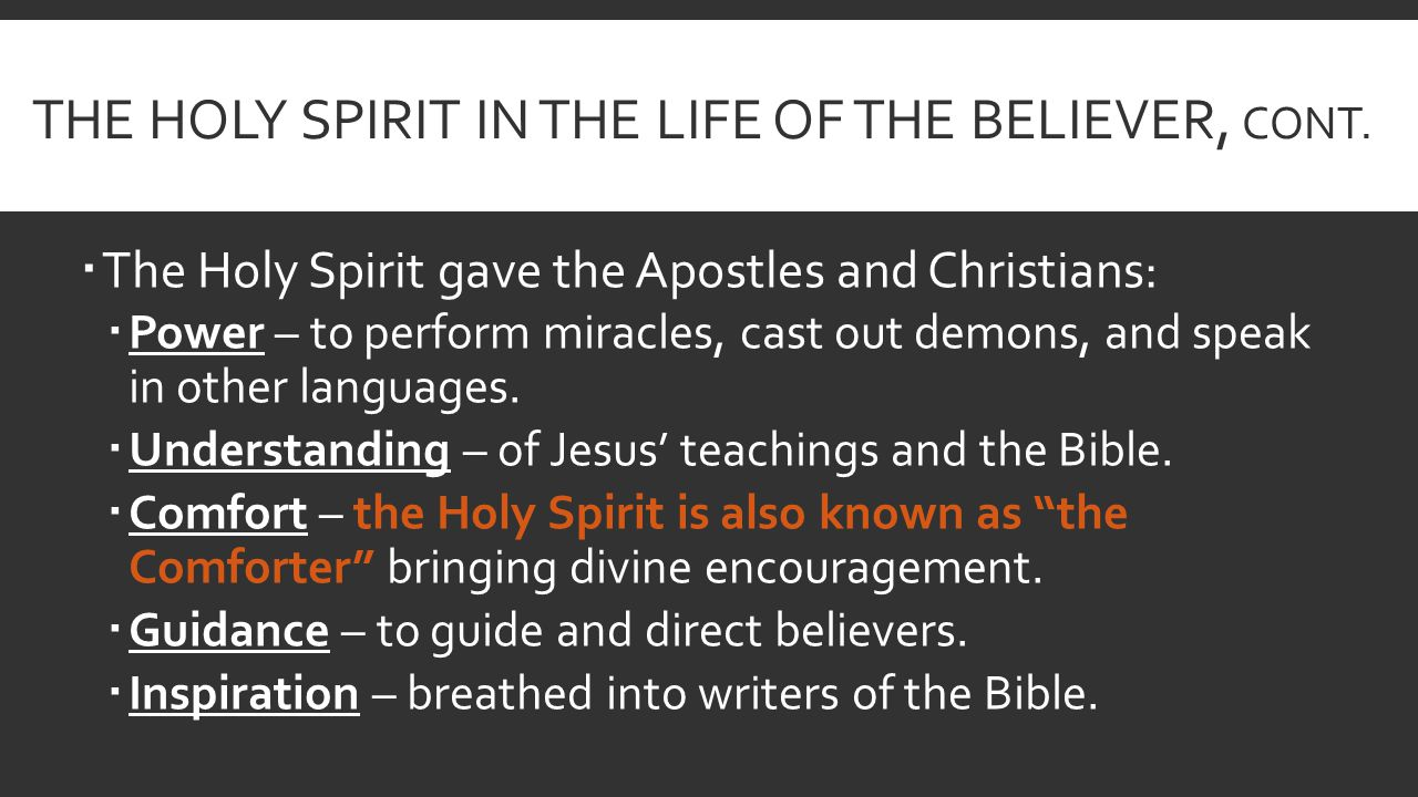 THE HOLY SPIRIT IN THE LIFE OF THE BELIEVER, CONT.  The Holy Spirit gave the Apostles and Christians:  Power – to perform miracles, cast out demons,