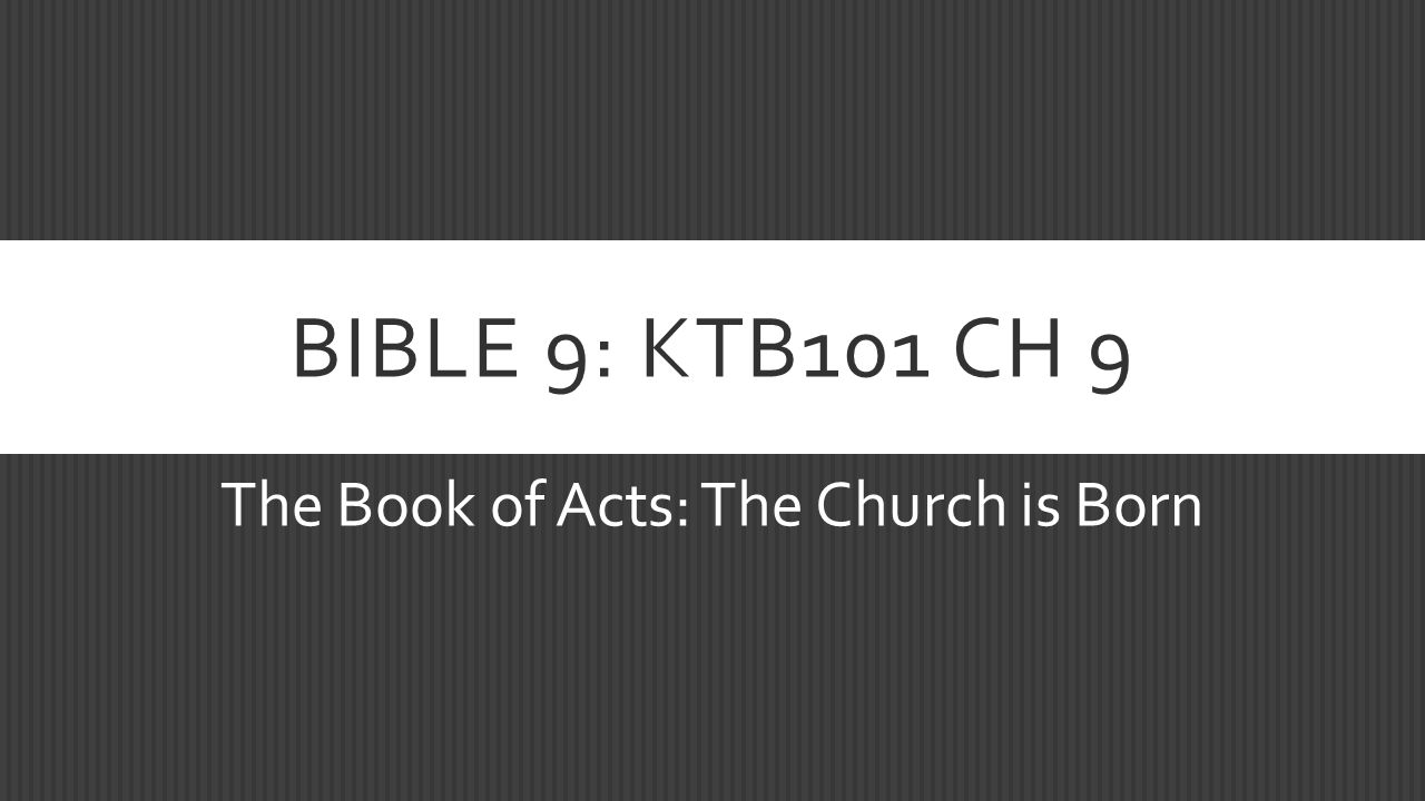 BIBLE 9: KTB101 CH 9 The Book of Acts: The Church is Born