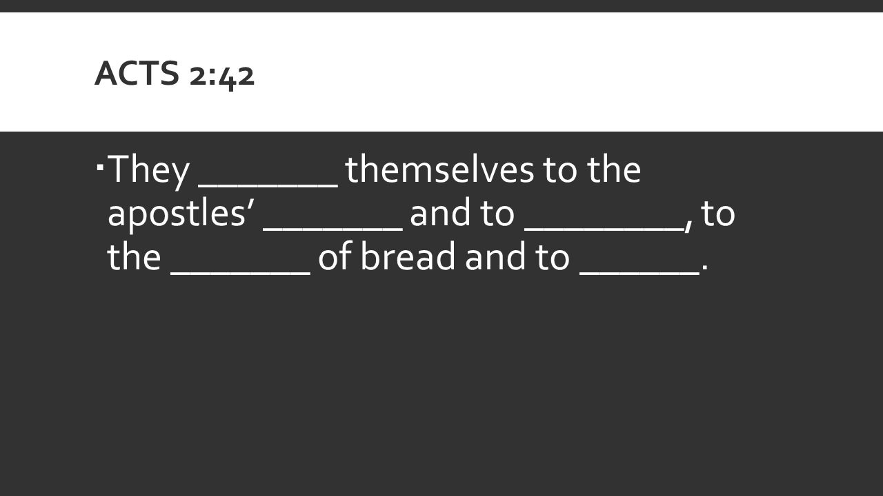 ACTS 2:42  They _______ themselves to the apostles' _______ and to ________, to the _______ of bread and to ______.