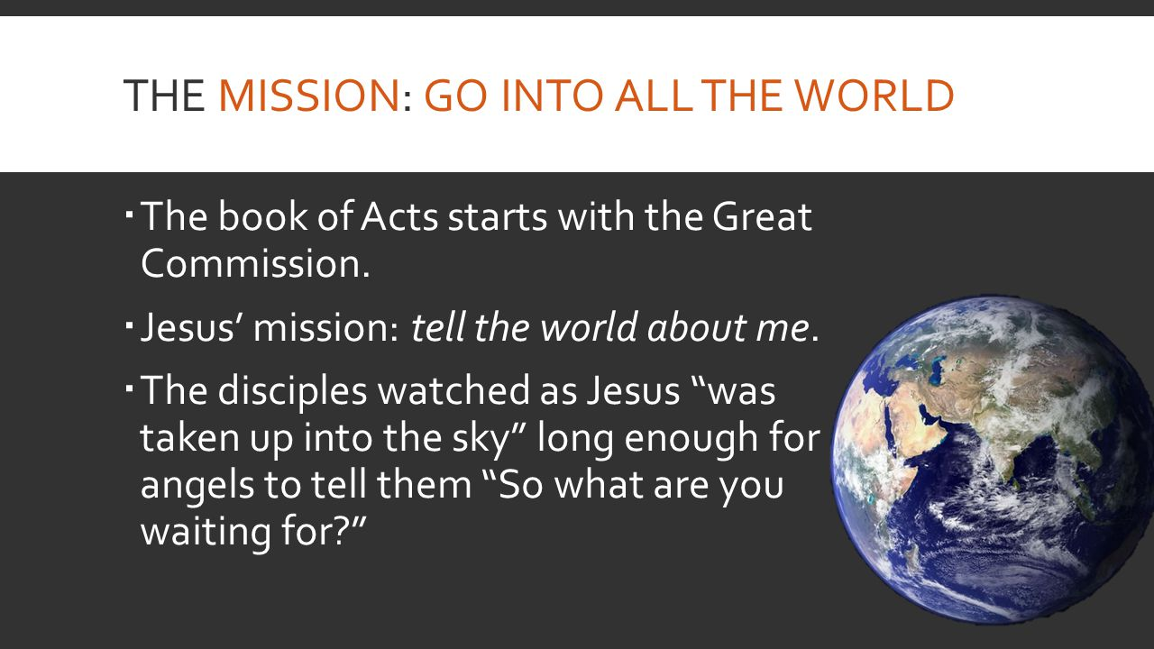 THE MISSION: GO INTO ALL THE WORLD  The book of Acts starts with the Great Commission.