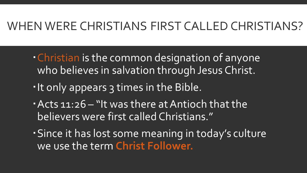 WHEN WERE CHRISTIANS FIRST CALLED CHRISTIANS?  Christian is the common designation of anyone who believes in salvation through Jesus Christ.  It onl