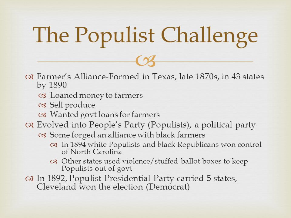  Farmer's Alliance-Formed in Texas, late 1870s, in 43 states by 1890  Loaned money to farmers  Sell produce  Wanted govt loans for farmers  Evo