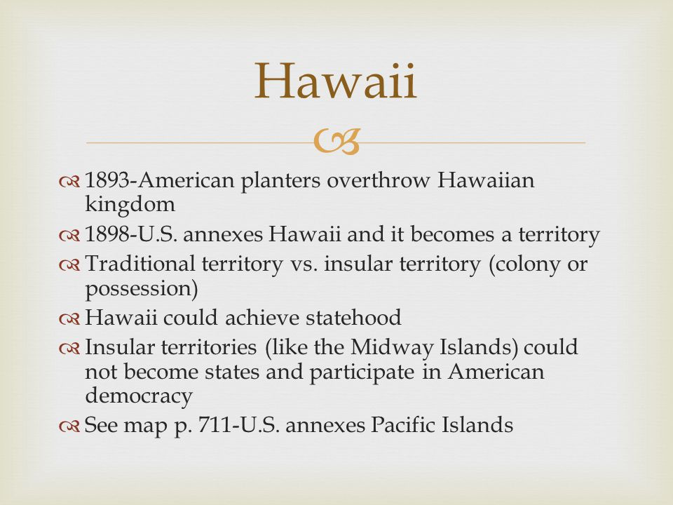   1893-American planters overthrow Hawaiian kingdom  1898-U.S. annexes Hawaii and it becomes a territory  Traditional territory vs. insular territ