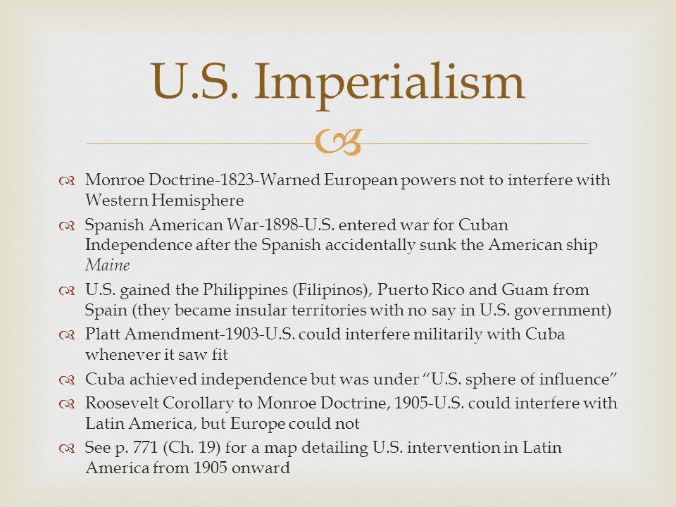   Monroe Doctrine-1823-Warned European powers not to interfere with Western Hemisphere  Spanish American War-1898-U.S. entered war for Cuban Indepe