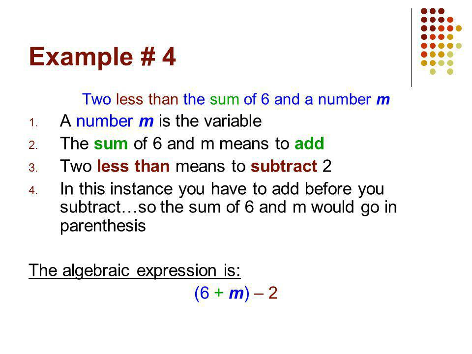 Example # 4 Two less than the sum of 6 and a number m 1. A number m is the variable 2. The sum of 6 and m means to add 3. Two less than means to subtr