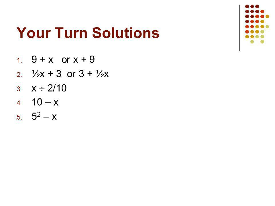 Your Turn Solutions 1. 9 + x or x + 9 2. ½x + 3 or 3 + ½x 3. x  2/10 4. 10 – x 5. 5 2 – x