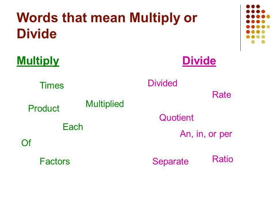 Words that mean Multiply or Divide MultiplyDivide Times Product Multiplied Each Of Factors Divided Quotient An, in, or per Rate Ratio Separate