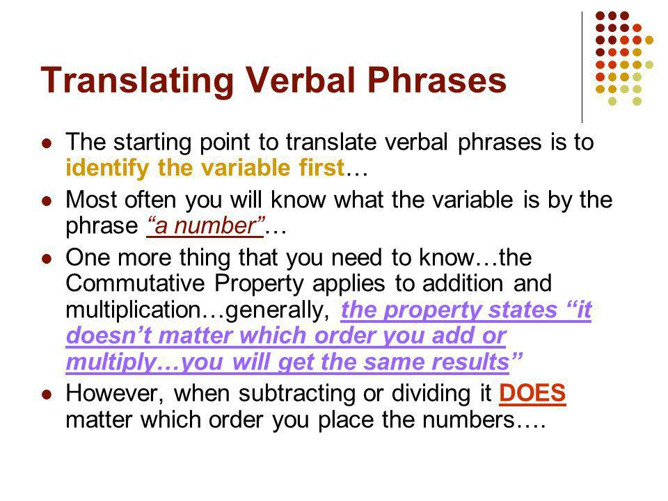 Translating Verbal Phrases The starting point to translate verbal phrases is to identify the variable first… Most often you will know what the variabl