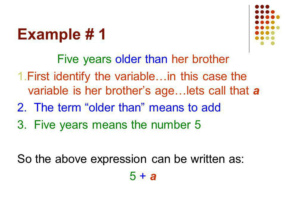 Example # 1 Five years older than her brother 1.First identify the variable…in this case the variable is her brother's age…lets call that a 2. The ter