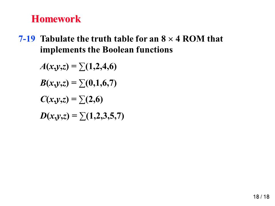 18 / 18 Homework 7-19 Tabulate the truth table for an 8  4 ROM that implements the Boolean functions A(x,y,z) = ∑(1,2,4,6) B(x,y,z) = ∑(0,1,6,7) C(x,