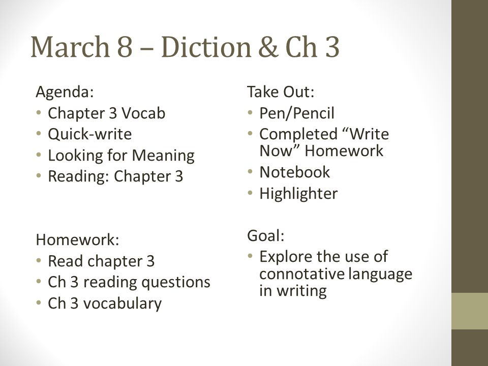 March 8 – Diction & Ch 3 Agenda: Chapter 3 Vocab Quick-write Looking for Meaning Reading: Chapter 3 Homework: Read chapter 3 Ch 3 reading questions Ch 3 vocabulary Take Out: Pen/Pencil Completed Write Now Homework Notebook Highlighter Goal: Explore the use of connotative language in writing