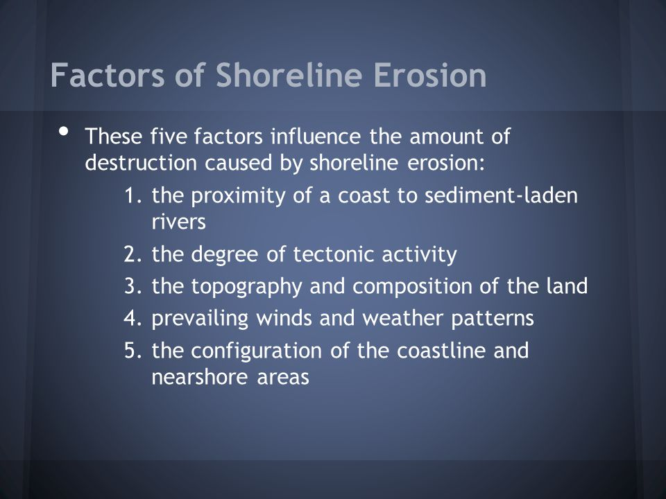 Factors of Shoreline Erosion These five factors influence the amount of destruction caused by shoreline erosion: 1.the proximity of a coast to sedimen