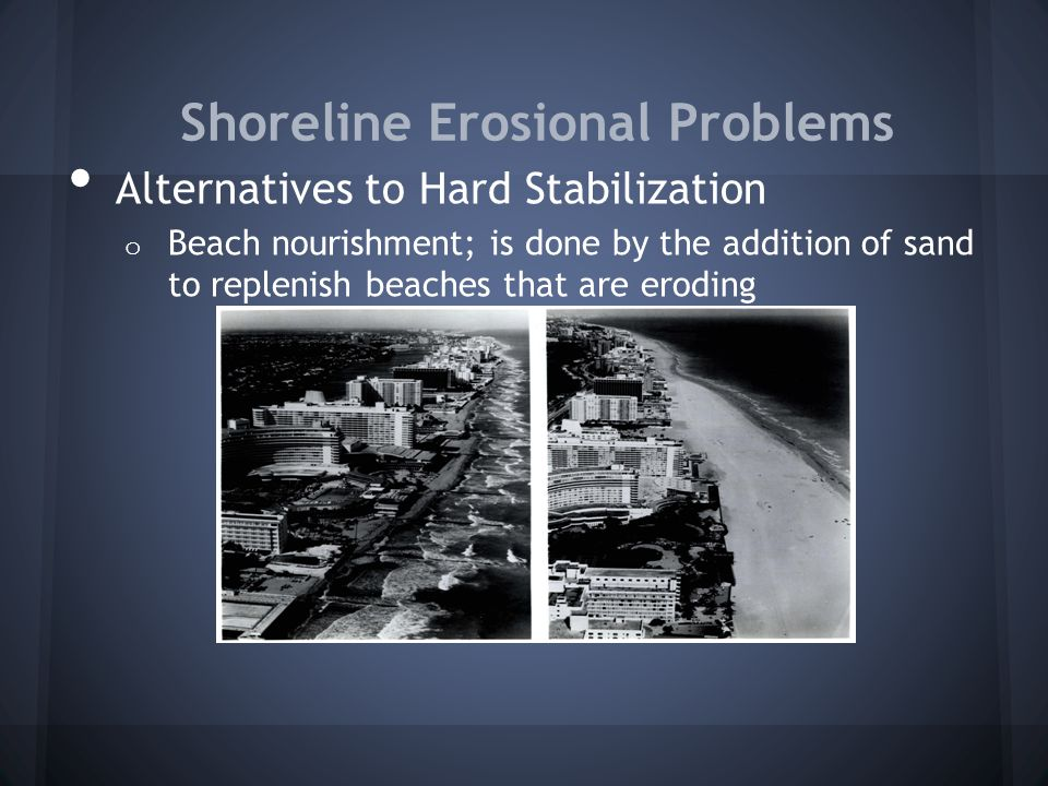 Shoreline Erosional Problems Alternatives to Hard Stabilization o Beach nourishment; is done by the addition of sand to replenish beaches that are ero