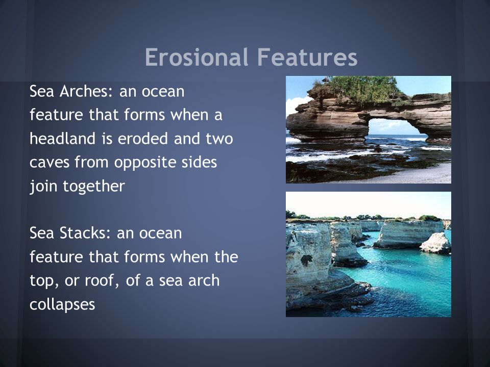 Erosional Features Sea Arches: an ocean feature that forms when a headland is eroded and two caves from opposite sides join together Sea Stacks: an oc