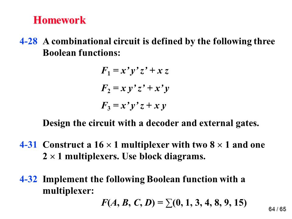 64 / 65 Homework 4-28A combinational circuit is defined by the following three Boolean functions: F 1 = x' y' z' + x z F 2 = x y' z' + x' y F 3 = x' y' z + x y Design the circuit with a decoder and external gates.