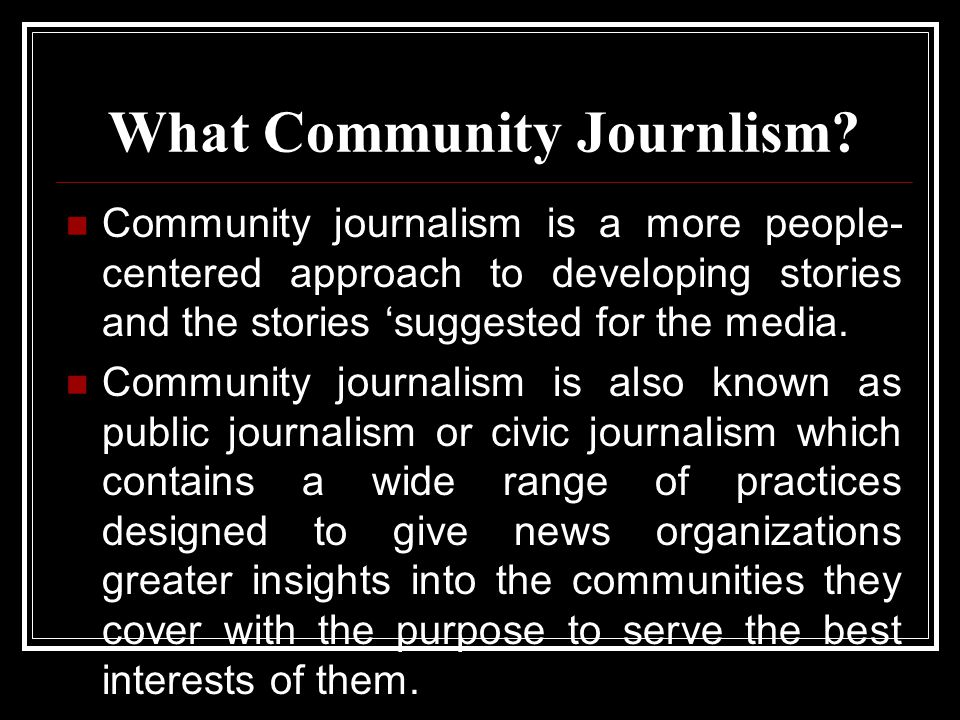 What Community Journlism? Community journalism is a more people- centered approach to developing stories and the stories 'suggested for the media. Com