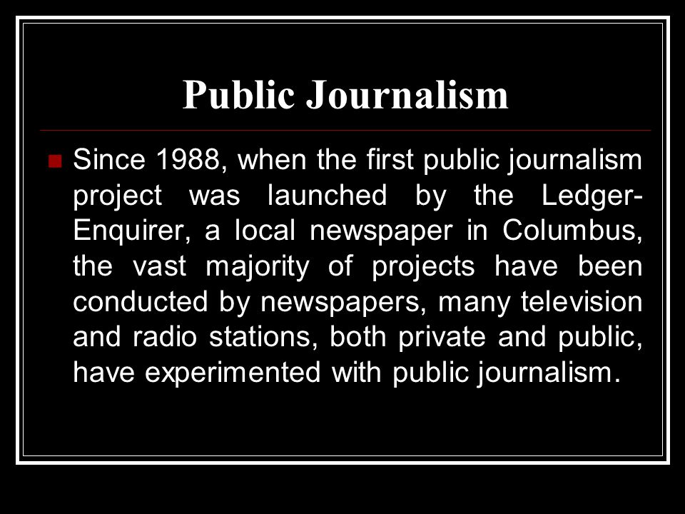 Public Journalism Since 1988, when the first public journalism project was launched by the Ledger- Enquirer, a local newspaper in Columbus, the vast majority of projects have been conducted by newspapers, many television and radio stations, both private and public, have experimented with public journalism.