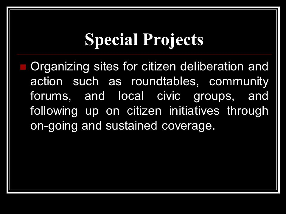 Special Projects Organizing sites for citizen deliberation and action such as roundtables, community forums, and local civic groups, and following up on citizen initiatives through on-going and sustained coverage.
