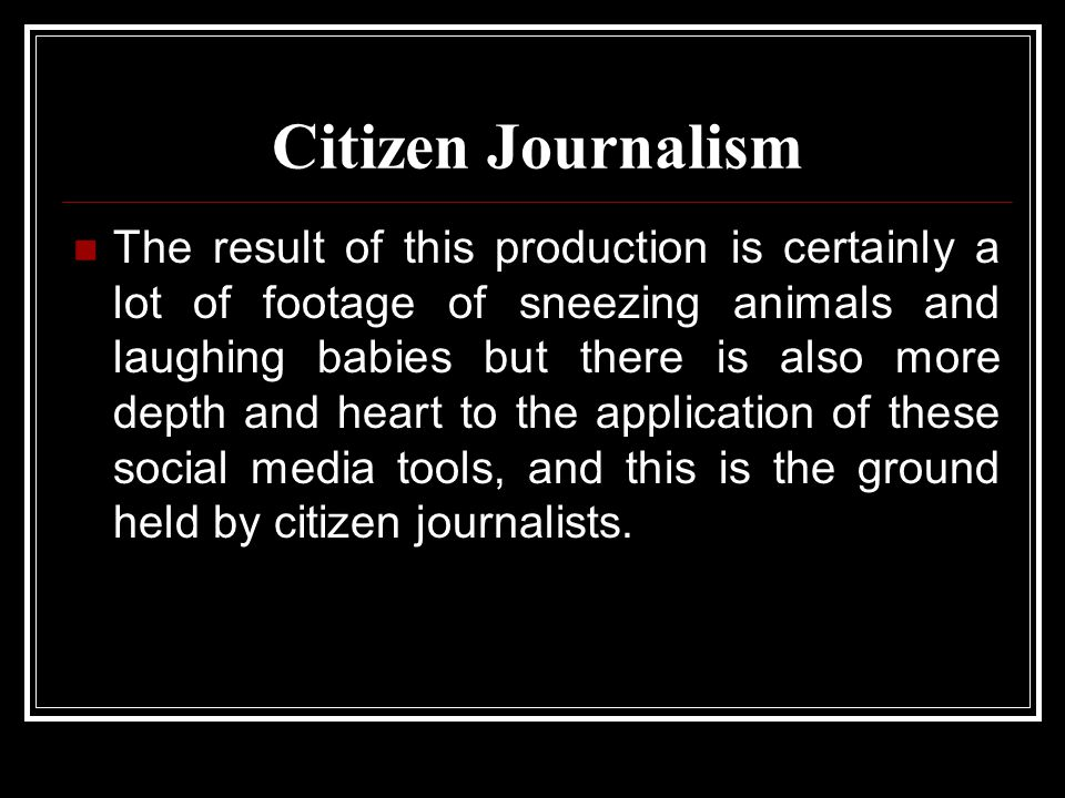 Citizen Journalism The result of this production is certainly a lot of footage of sneezing animals and laughing babies but there is also more depth and heart to the application of these social media tools, and this is the ground held by citizen journalists.
