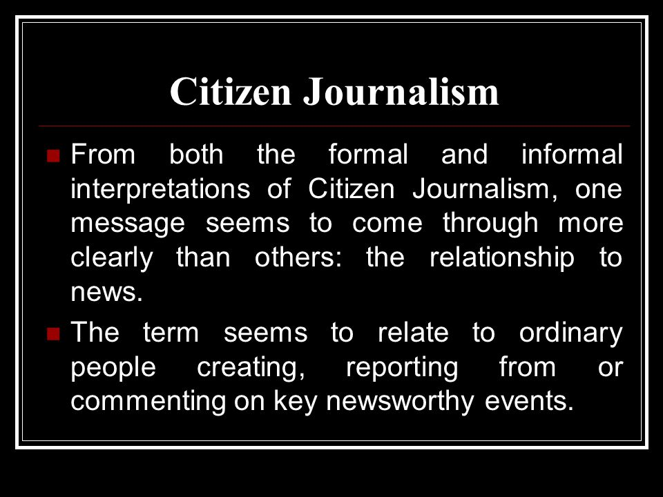 Citizen Journalism From both the formal and informal interpretations of Citizen Journalism, one message seems to come through more clearly than others: the relationship to news.