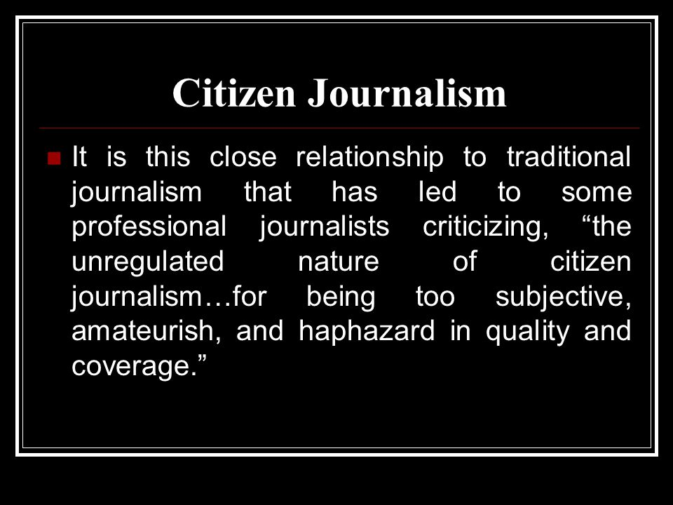 Citizen Journalism It is this close relationship to traditional journalism that has led to some professional journalists criticizing, the unregulated nature of citizen journalism…for being too subjective, amateurish, and haphazard in quality and coverage.