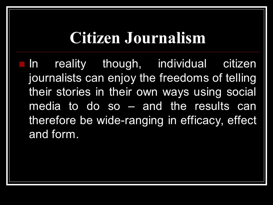 Citizen Journalism In reality though, individual citizen journalists can enjoy the freedoms of telling their stories in their own ways using social media to do so – and the results can therefore be wide-ranging in efficacy, effect and form.