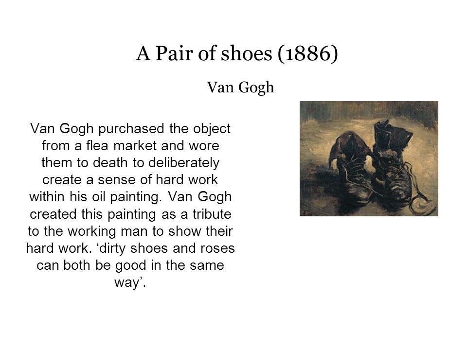 A Pair of shoes (1886) Van Gogh Van Gogh purchased the object from a flea market and wore them to death to deliberately create a sense of hard work within his oil painting.
