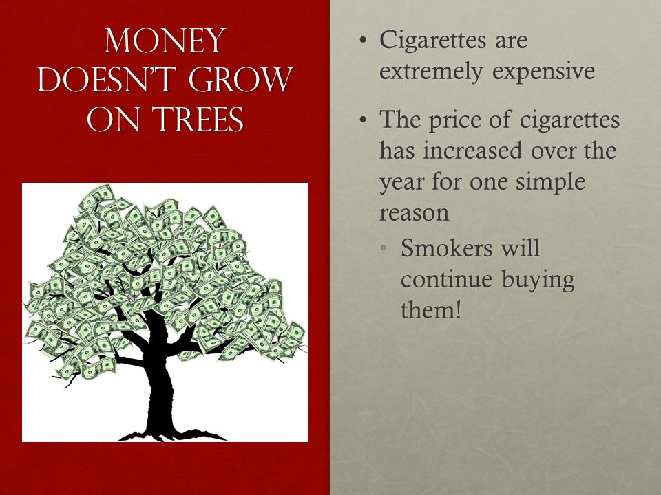 Money doesn't grow on trees Cigarettes are extremely expensiveCigarettes are extremely expensive The price of cigarettes has increased over the year for one simple reasonThe price of cigarettes has increased over the year for one simple reason Smokers will continue buying them!Smokers will continue buying them!